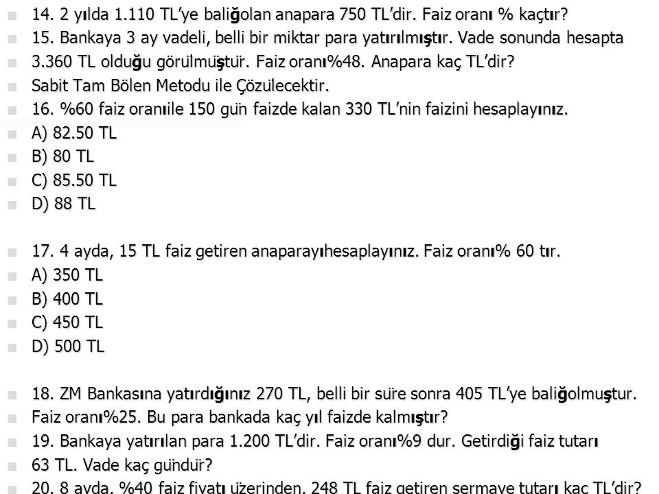  14. 2 yılda 1.110 TL'ye baliğolan anapara 750 TL'dir. Faiz oranı % kaçtır?  15. Bankaya 3 ay vadeli, belli bir miktar para yatırılmıştır. Vade sonu