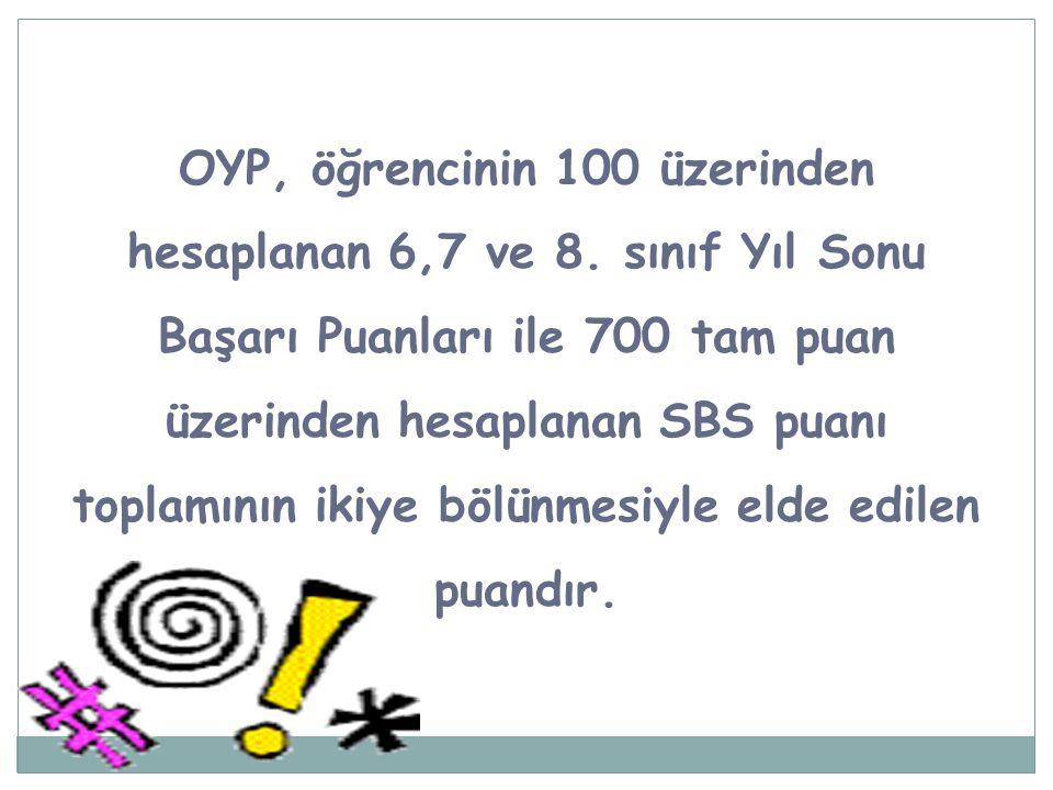 OYP, öğrencinin 100 üzerinden hesaplanan 6,7 ve 8. sınıf Yıl Sonu Başarı Puanları ile 700 tam puan üzerinden hesaplanan SBS puanı toplamının ikiye böl