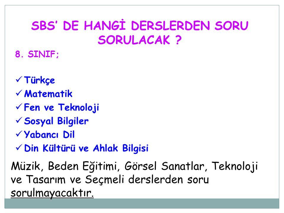 SBS' DE HANGİ DERSLERDEN SORU SORULACAK ? 8. SINIF;  Türkçe  Matematik  Fen ve Teknoloji  Sosyal Bilgiler  Yabancı Dil  Din Kültürü ve Ahlak Bil
