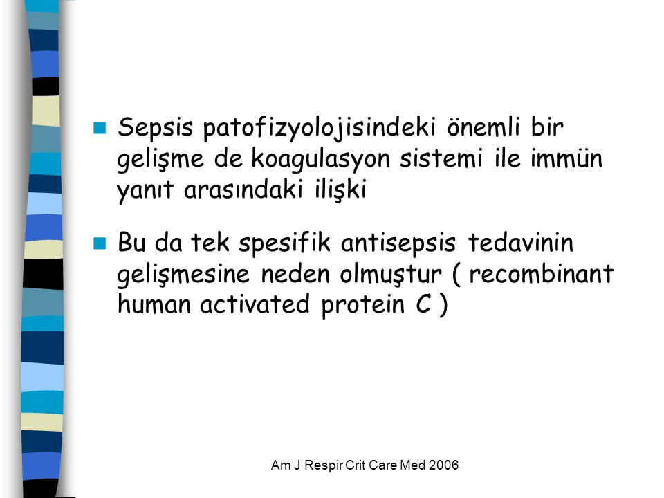 Am J Respir Crit Care Med 2006  Sepsis patofizyolojisindeki önemli bir gelişme de koagulasyon sistemi ile immün yanıt arasındaki ilişki  Bu da tek spesifik antisepsis tedavinin gelişmesine neden olmuştur ( recombinant human activated protein C )