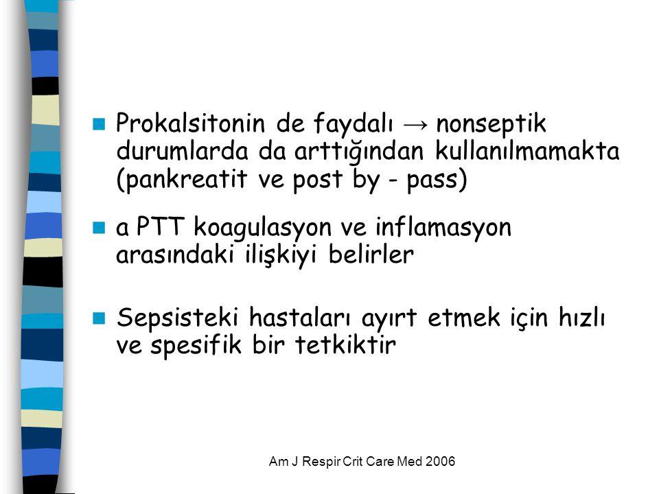 Am J Respir Crit Care Med 2006  Prokalsitonin de faydalı → nonseptik durumlarda da arttığından kullanılmamakta (pankreatit ve post by - pass)  a PTT