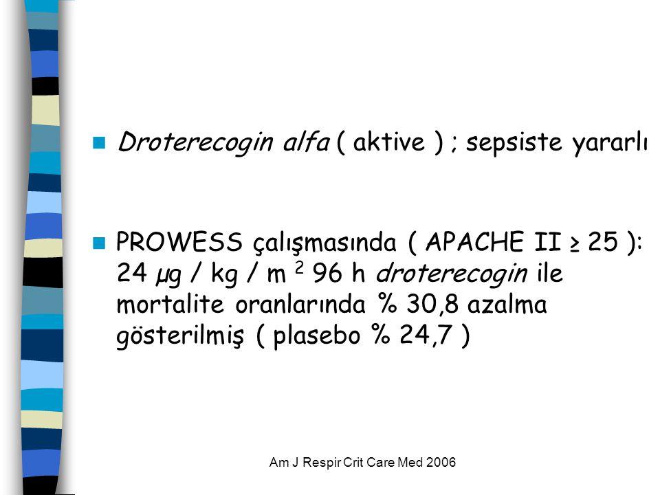 Am J Respir Crit Care Med 2006  Droterecogin alfa ( aktive ) ; sepsiste yararlı  PROWESS çalışmasında ( APACHE II ≥ 25 ): 24 µg / kg / m 2 96 h droterecogin ile mortalite oranlarında % 30,8 azalma gösterilmiş ( plasebo % 24,7 )