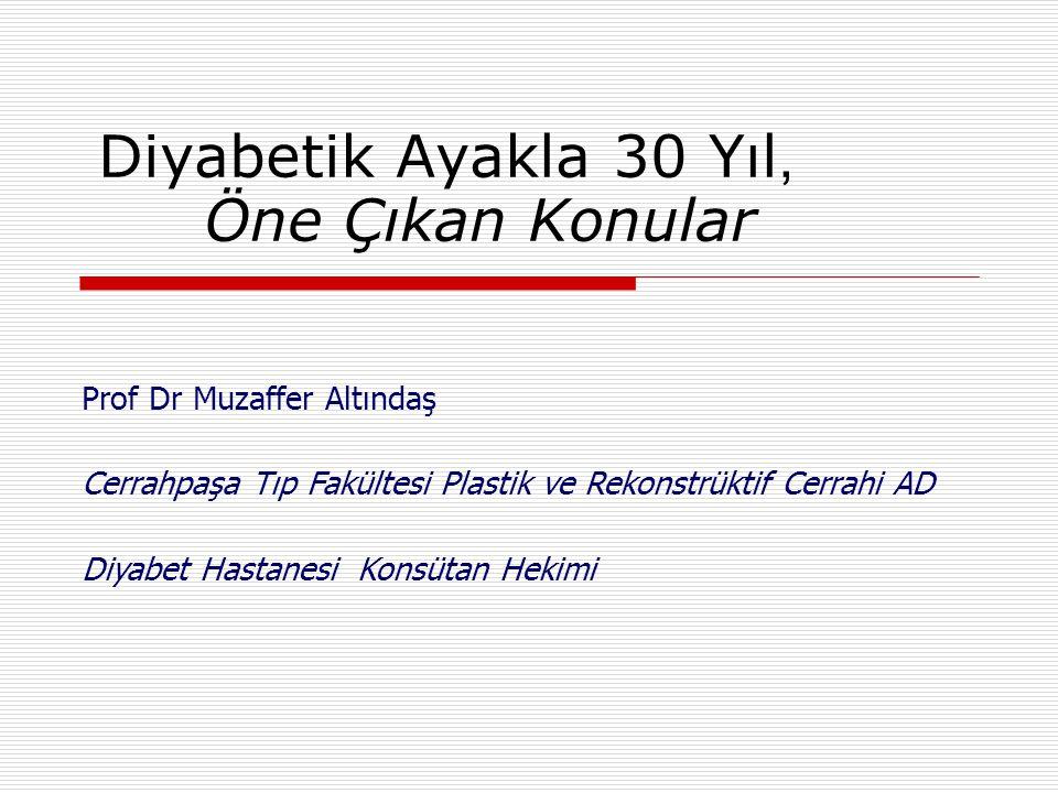 Diyabetik Ayakla 30 Yıl, Öne Çıkan Konular Prof Dr Muzaffer Altındaş Cerrahpaşa Tıp Fakültesi Plastik ve Rekonstrüktif Cerrahi AD Diyabet Hastanesi Ko