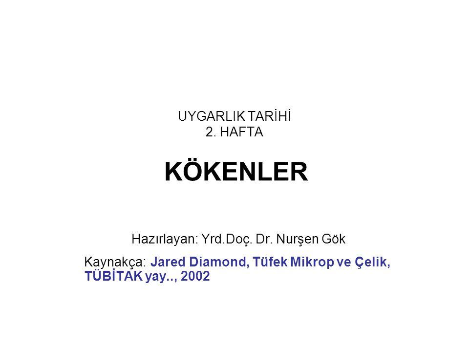 UYGARLIK TARİHİ 2. HAFTA KÖKENLER Hazırlayan: Yrd.Doç. Dr. Nurşen Gök Kaynakça: Jared Diamond, Tüfek Mikrop ve Çelik, TÜBİTAK yay.., 2002