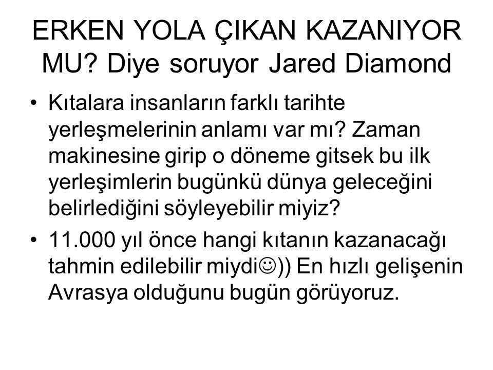ERKEN YOLA ÇIKAN KAZANIYOR MU? Diye soruyor Jared Diamond •Kıtalara insanların farklı tarihte yerleşmelerinin anlamı var mı? Zaman makinesine girip o