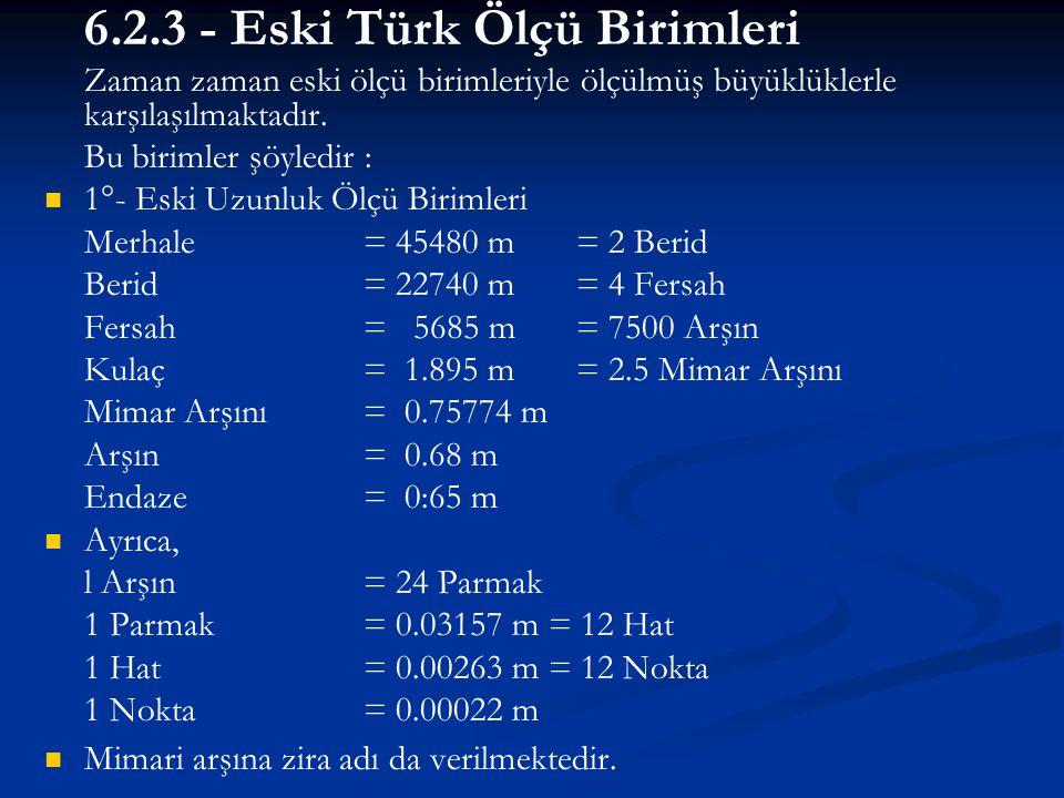 6.2.3 - Eski Türk Ölçü Birimleri Zaman zaman eski ölçü birimleriyle ölçülmüş büyüklüklerle karşılaşılmaktadır. Bu birimler şöyledir :   1°- Eski Uzu