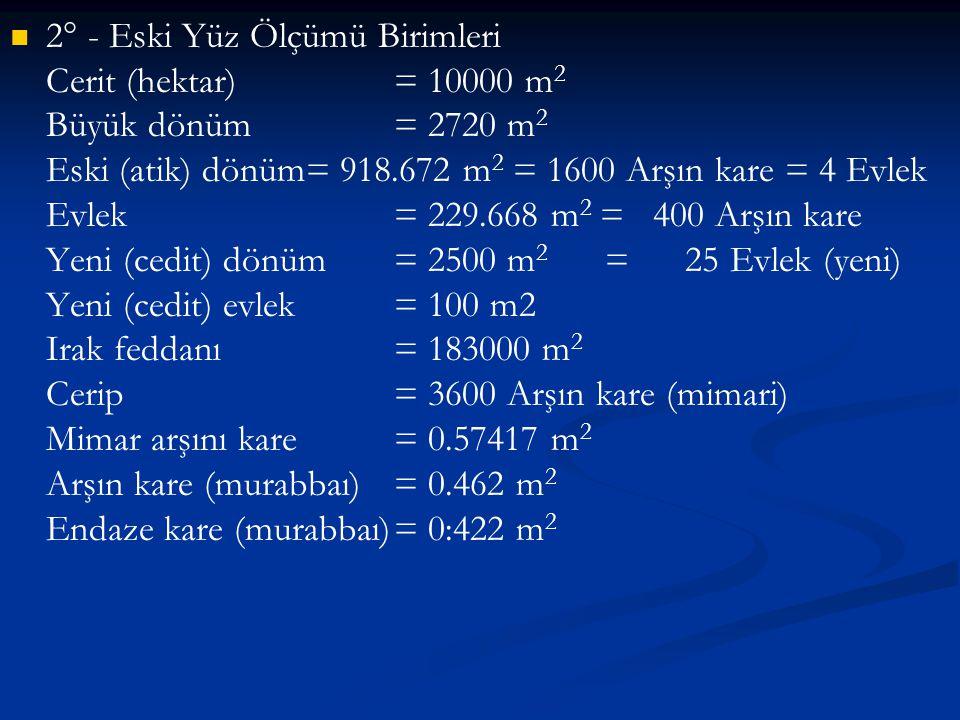   2° - Eski Yüz Ölçümü Birimleri Cerit (hektar)= 10000 m 2 Büyük dönüm= 2720 m 2 Eski (atik) dönüm= 918.672 m 2 = 1600 Arşın kare = 4 Evlek Evlek= 2