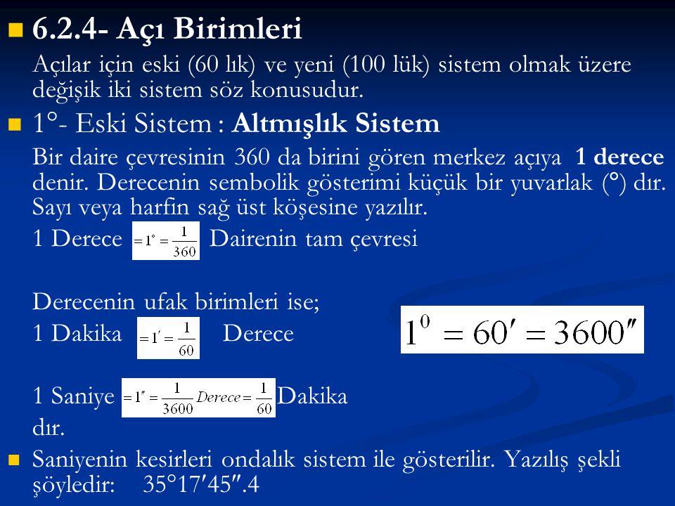   6.2.4- Açı Birimleri Açılar için eski (60 lık) ve yeni (100 lük) sistem olmak üzere değişik iki sistem söz konusudur.   1°- Eski Sistem : Altmış