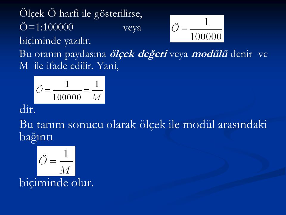 Ölçek Ö harfi ile gösterilirse, Ö=1:100000veya biçiminde yazılır. Bu oranın paydasına ölçek değeri veya modülü denir ve M ile ifade edilir. Yani, dir.