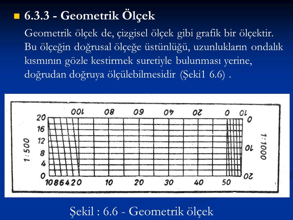   6.3.3 - Geometrik Ölçek Geometrik ölçek de, çizgisel ölçek gibi grafik bir ölçektir. Bu ölçeğin doğrusal ölçeğe üstünlüğü, uzunlukların ondalık kı
