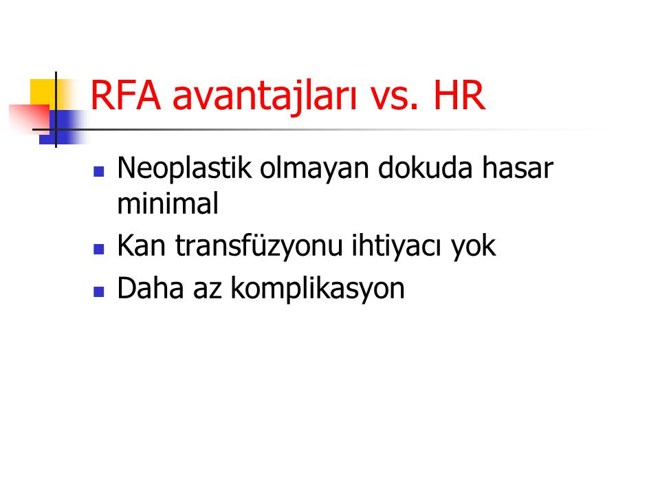 RFA avantajları vs. HR  Neoplastik olmayan dokuda hasar minimal  Kan transfüzyonu ihtiyacı yok  Daha az komplikasyon