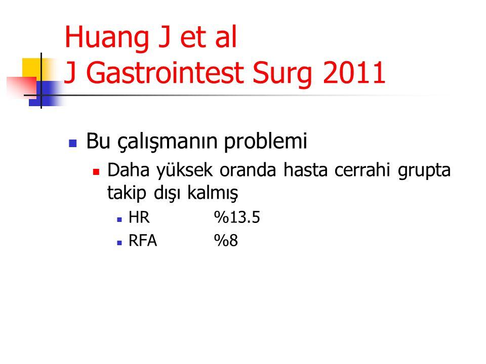 Huang J et al J Gastrointest Surg 2011  Bu çalışmanın problemi  Daha yüksek oranda hasta cerrahi grupta takip dışı kalmış  HR%13.5  RFA%8