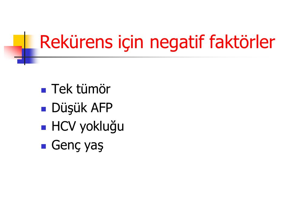 Rekürens için negatif faktörler  Tek tümör  Düşük AFP  HCV yokluğu  Genç yaş