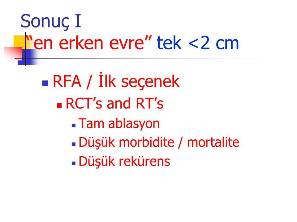 """Sonuç I """"en erken evre"""" tek <2 cm  RFA / İlk seçenek  RCT's and RT's  Tam ablasyon  Düşük morbidite / mortalite  Düşük rekürens"""