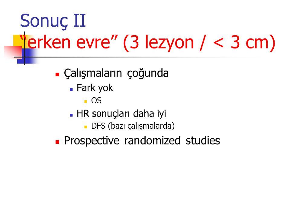 """Sonuç II """"erken evre"""" (3 lezyon / < 3 cm)  Çalışmaların çoğunda  Fark yok  OS  HR sonuçları daha iyi  DFS (bazı çalışmalarda)  Prospective rando"""