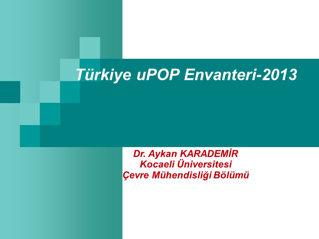 Türkiye uPOP Envanteri-2013 Dr. Aykan KARADEMİR Kocaeli Üniversitesi Çevre Mühendisliği Bölümü