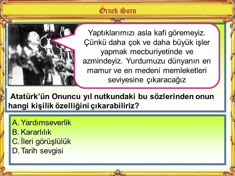 Atatürk'ün Onuncu yıl nutkundaki bu sözlerinden onun hangi kişilik özelliğini çıkarabiliriz.