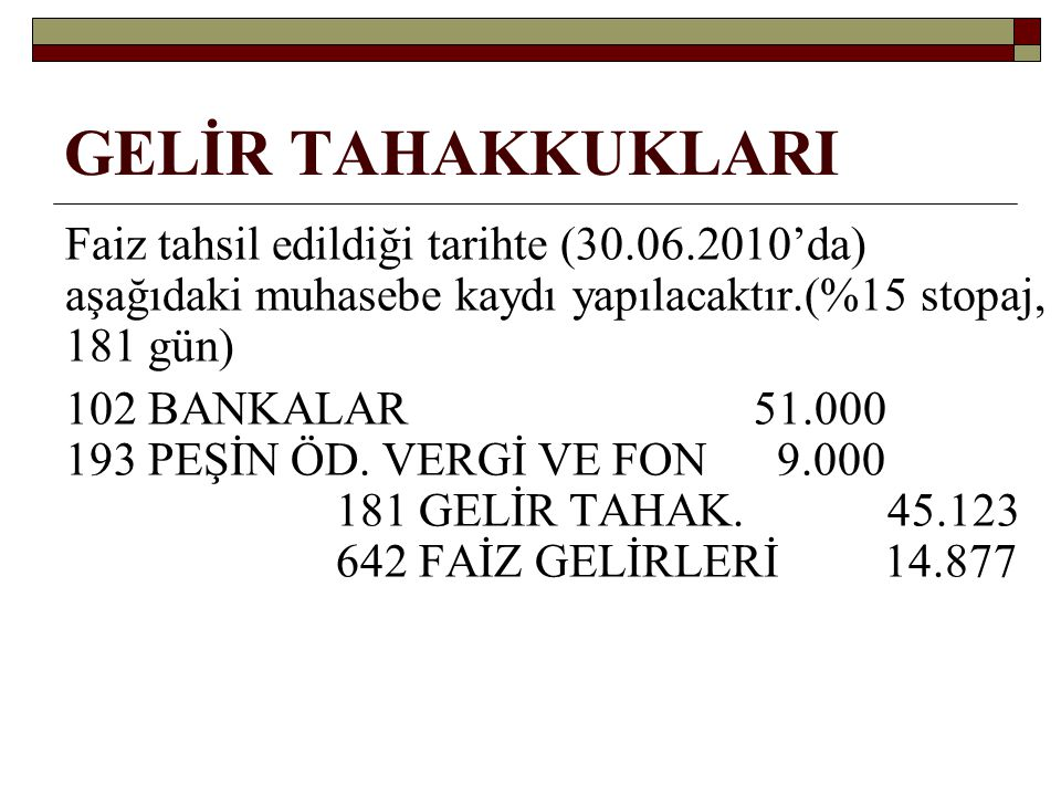 GELİR TAHAKKUKLARI Faiz tahsil edildiği tarihte (30.06.2010'da) aşağıdaki muhasebe kaydı yapılacaktır.(%15 stopaj, 181 gün) 102 BANKALAR 51.000 193 PE