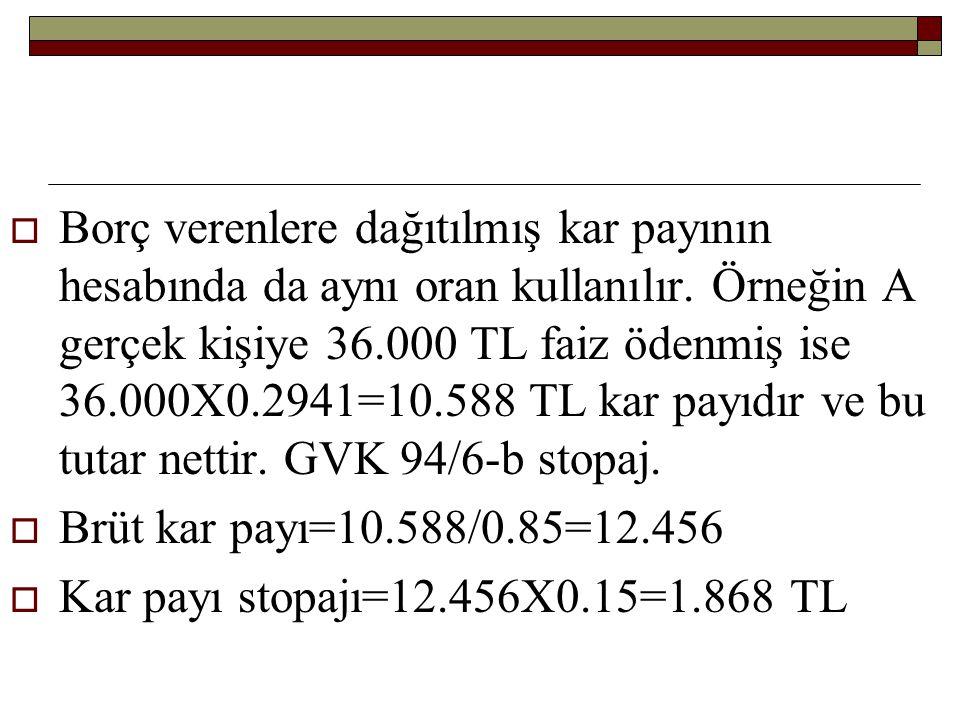  Borç verenlere dağıtılmış kar payının hesabında da aynı oran kullanılır. Örneğin A gerçek kişiye 36.000 TL faiz ödenmiş ise 36.000X0.2941=10.588 TL