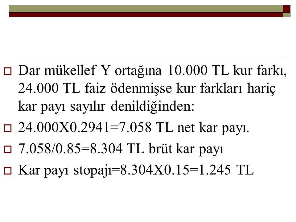  Dar mükellef Y ortağına 10.000 TL kur farkı, 24.000 TL faiz ödenmişse kur farkları hariç kar payı sayılır denildiğinden:  24.000X0.2941=7.058 TL ne