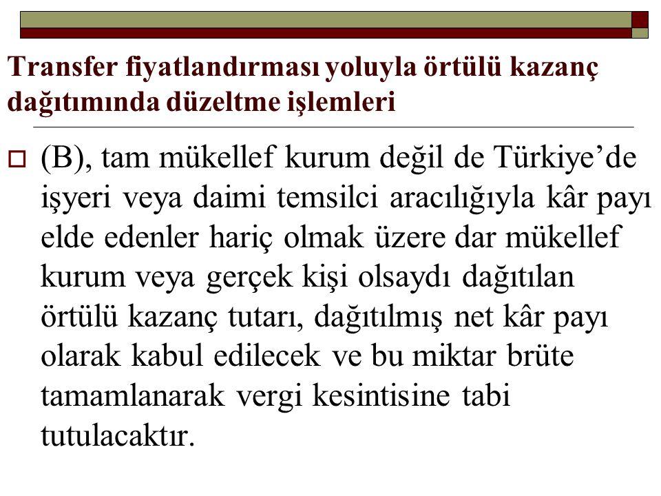 Transfer fiyatlandırması yoluyla örtülü kazanç dağıtımında düzeltme işlemleri  (B), tam mükellef kurum değil de Türkiye'de işyeri veya daimi temsilci