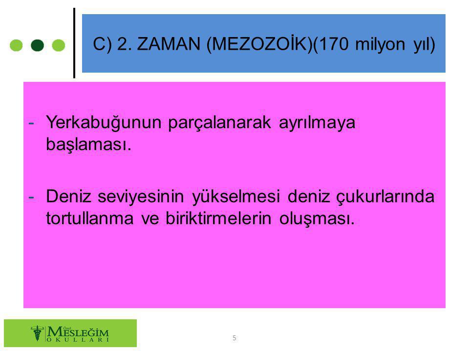 C) 2. ZAMAN (MEZOZOİK)(170 milyon yıl) -Yerkabuğunun parçalanarak ayrılmaya başlaması. -Deniz seviyesinin yükselmesi deniz çukurlarında tortullanma ve