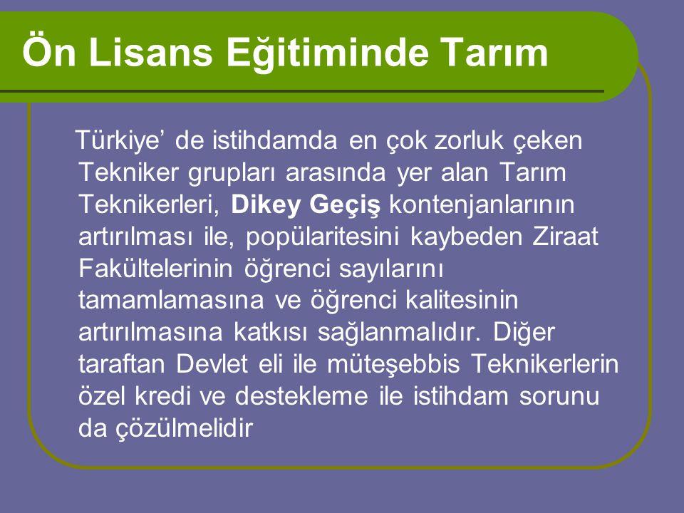 Ön Lisans Eğitiminde Tarım Türkiye' de istihdamda en çok zorluk çeken Tekniker grupları arasında yer alan Tarım Teknikerleri, Dikey Geçiş kontenjanlarının artırılması ile, popülaritesini kaybeden Ziraat Fakültelerinin öğrenci sayılarını tamamlamasına ve öğrenci kalitesinin artırılmasına katkısı sağlanmalıdır.