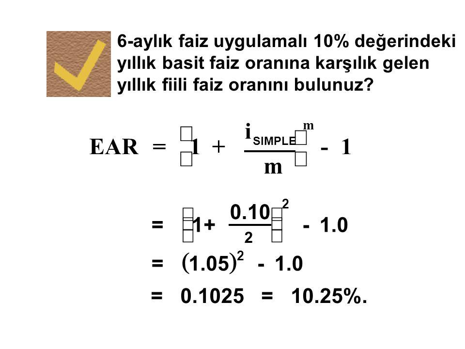 6-aylık faiz uygulamalı 10% değerindeki yıllık basit faiz oranına karşılık gelen yıllık fiili faiz oranını bulunuz? m EAR= 1+ i SIMPLE     m -