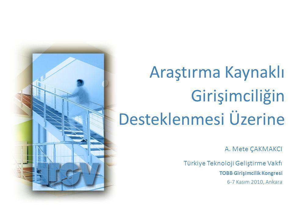 Araştırma Kaynaklı Girişimciliğin Desteklenmesi Üzerine A. Mete ÇAKMAKCI Türkiye Teknoloji Geliştirme Vakfı TOBB Girişimcilik Kongresi 6-7 Kasım 2010,