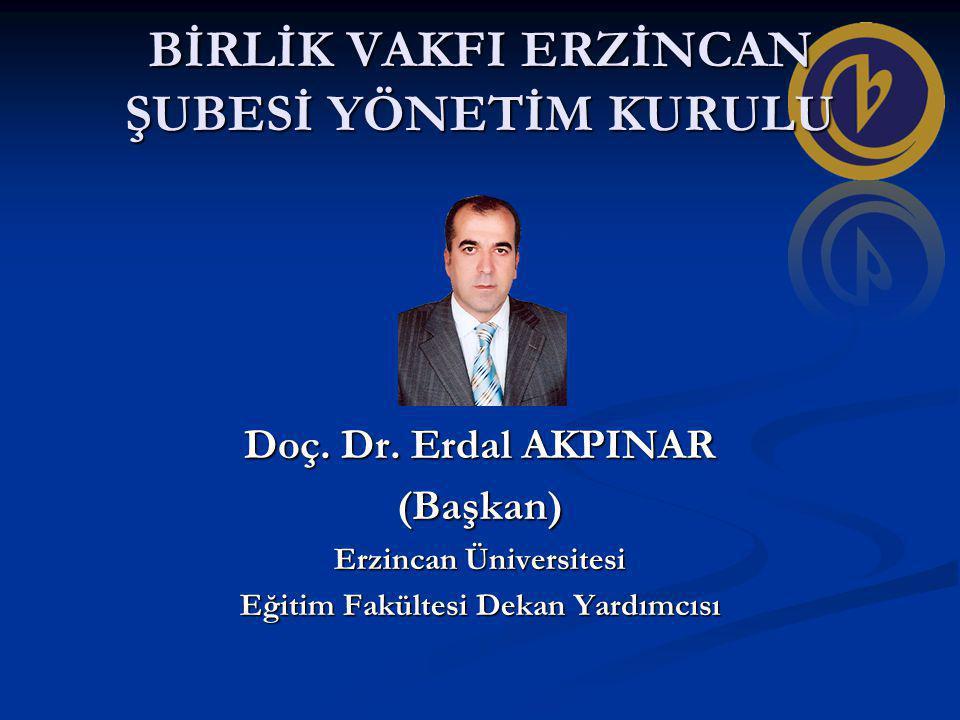 BİRLİK VAKFI ERZİNCAN ŞUBESİ YÖNETİM KURULU Doç. Dr. Erdal AKPINAR (Başkan) Erzincan Üniversitesi Eğitim Fakültesi Dekan Yardımcısı