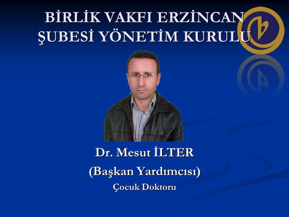 BİRLİK VAKFI ERZİNCAN ŞUBESİ YÖNETİM KURULU Dr. Mesut İLTER (Başkan Yardımcısı) Çocuk Doktoru