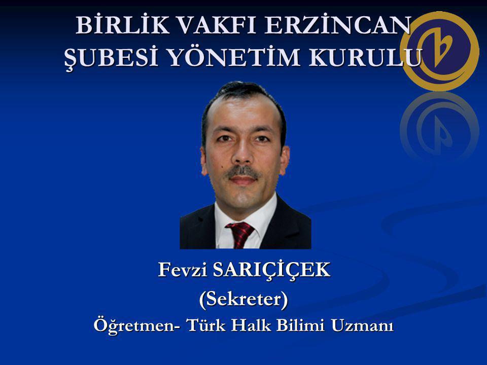 BİRLİK VAKFI ERZİNCAN ŞUBESİ YÖNETİM KURULU Fevzi SARIÇİÇEK (Sekreter) Öğretmen- Türk Halk Bilimi Uzmanı