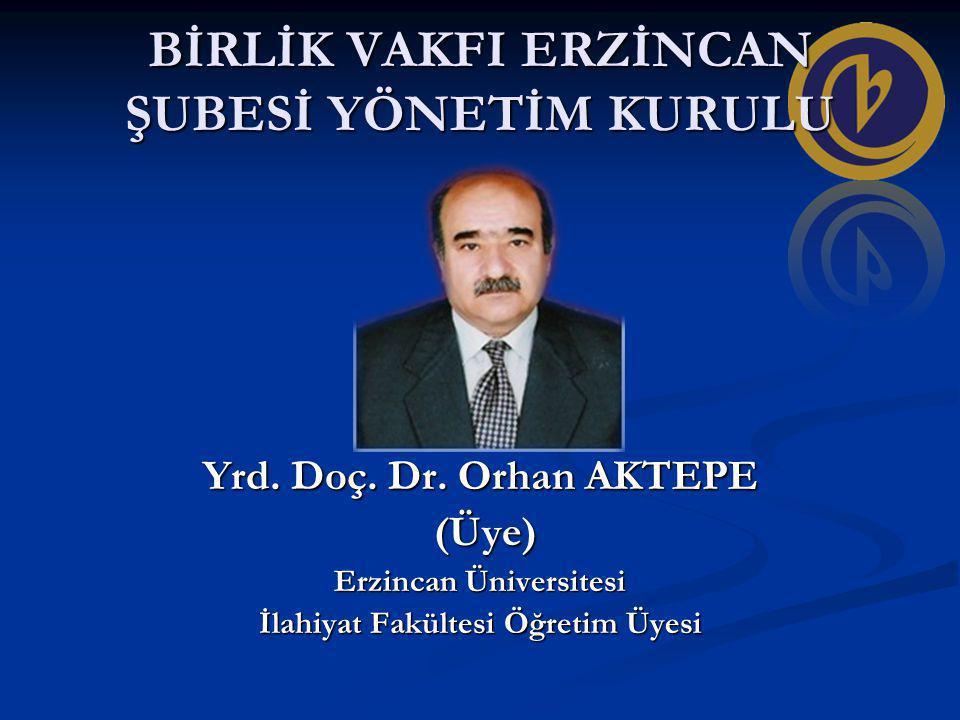 BİRLİK VAKFI ERZİNCAN ŞUBESİ YÖNETİM KURULU Yrd. Doç. Dr. Orhan AKTEPE (Üye) (Üye) Erzincan Üniversitesi İlahiyat Fakültesi Öğretim Üyesi