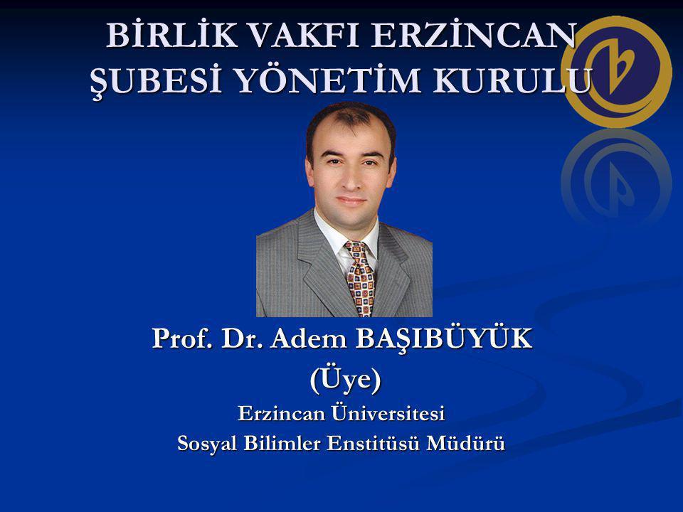 BİRLİK VAKFI ERZİNCAN ŞUBESİ YÖNETİM KURULU Prof. Dr. Adem BAŞIBÜYÜK (Üye) (Üye) Erzincan Üniversitesi Sosyal Bilimler Enstitüsü Müdürü