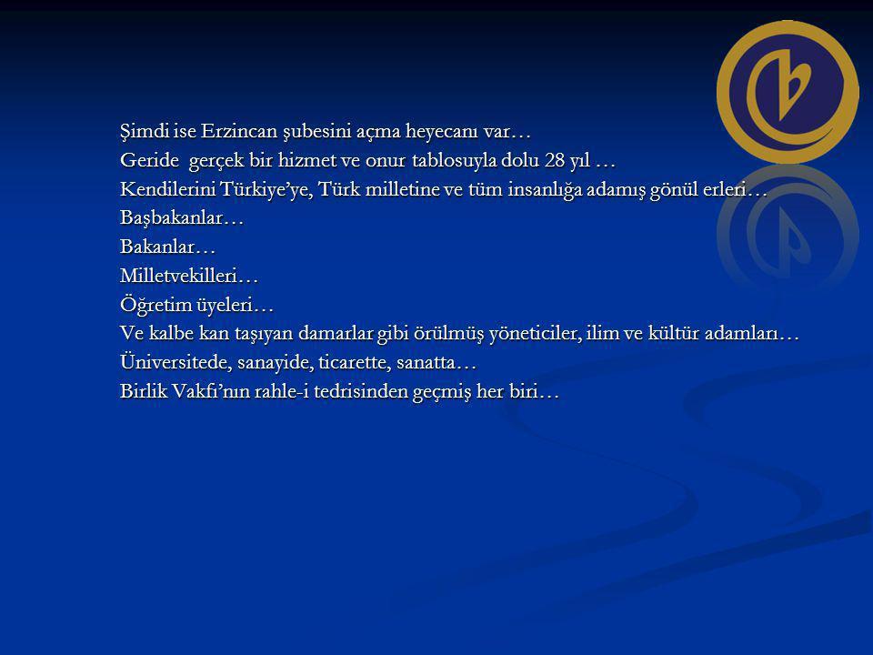 Şimdi ise Erzincan şubesini açma heyecanı var… Geride gerçek bir hizmet ve onur tablosuyla dolu 28 yıl … Kendilerini Türkiye'ye, Türk milletine ve tüm