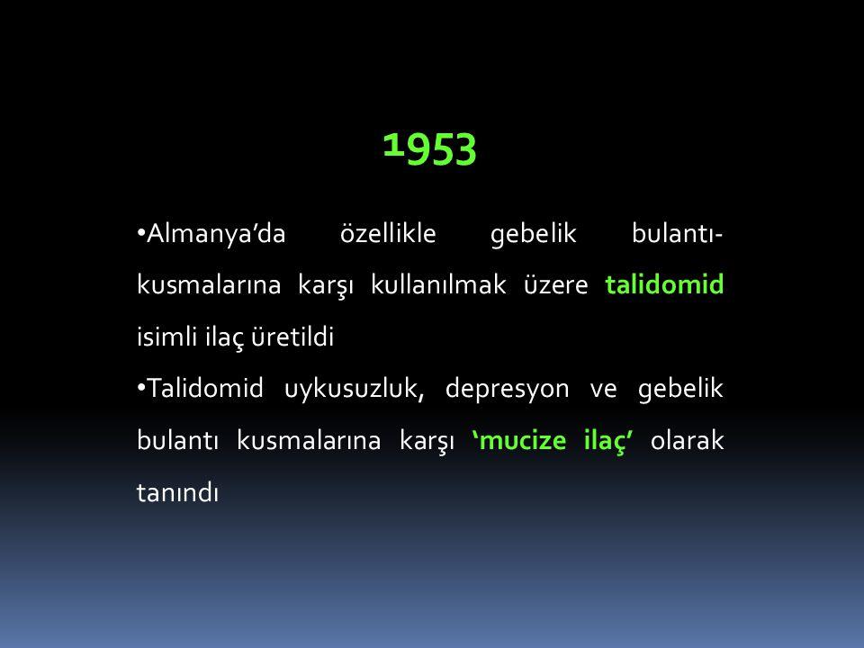 1953 • Almanya'da özellikle gebelik bulantı- kusmalarına karşı kullanılmak üzere talidomid isimli ilaç üretildi • Talidomid uykusuzluk, depresyon ve g