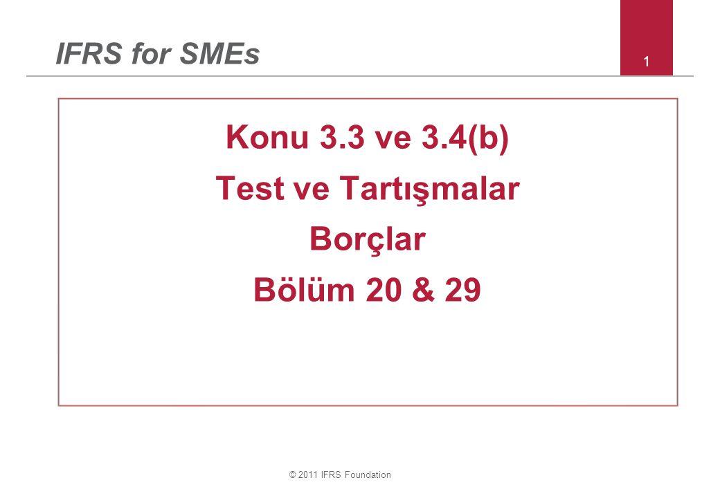 © 2011 IFRS Foundation 1 IFRS for SMEs Konu 3.3 ve 3.4(b) Test ve Tartışmalar Borçlar Bölüm 20 & 29