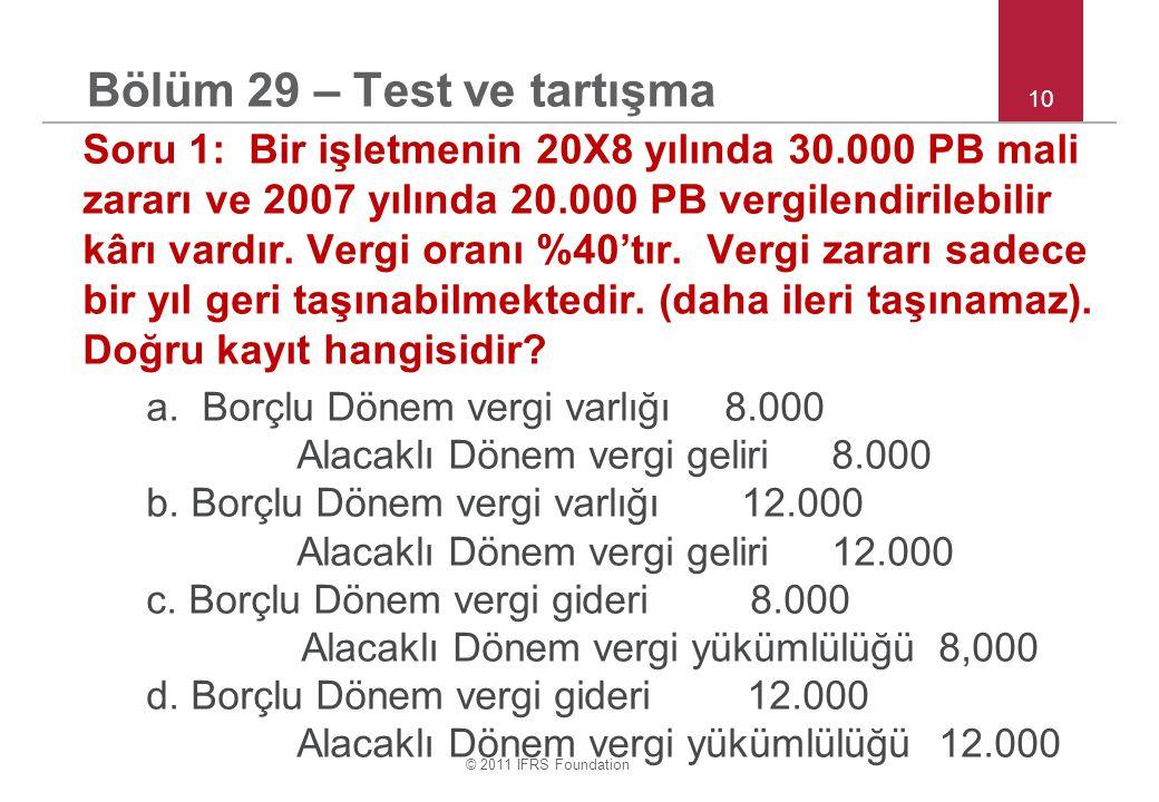© 2011 IFRS Foundation 10 Bölüm 29 – Test ve tartışma Soru 1: Bir işletmenin 20X8 yılında 30.000 PB mali zararı ve 2007 yılında 20.000 PB vergilendirilebilir kârı vardır.