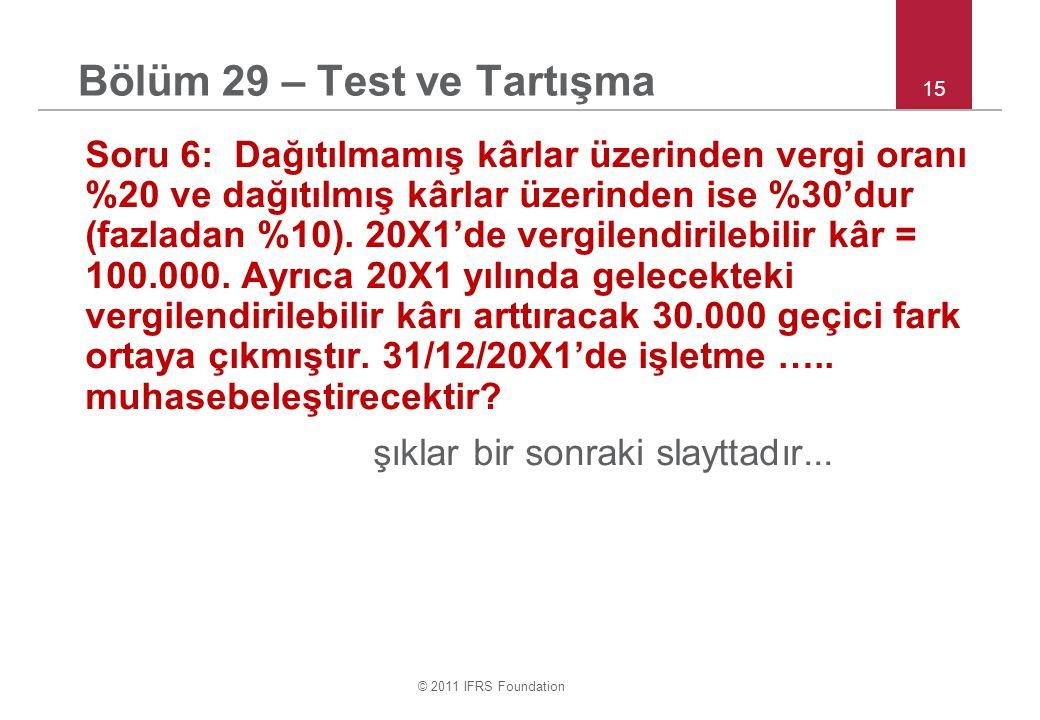 © 2011 IFRS Foundation 15 Bölüm 29 – Test ve Tartışma Soru 6: Dağıtılmamış kârlar üzerinden vergi oranı %20 ve dağıtılmış kârlar üzerinden ise %30'dur (fazladan %10).
