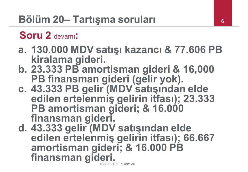© 2011 IFRS Foundation 6 Bölüm 20– Tartışma soruları Soru 2 devamı : a.130.000 MDV satışı kazancı & 77.606 PB kiralama gideri.