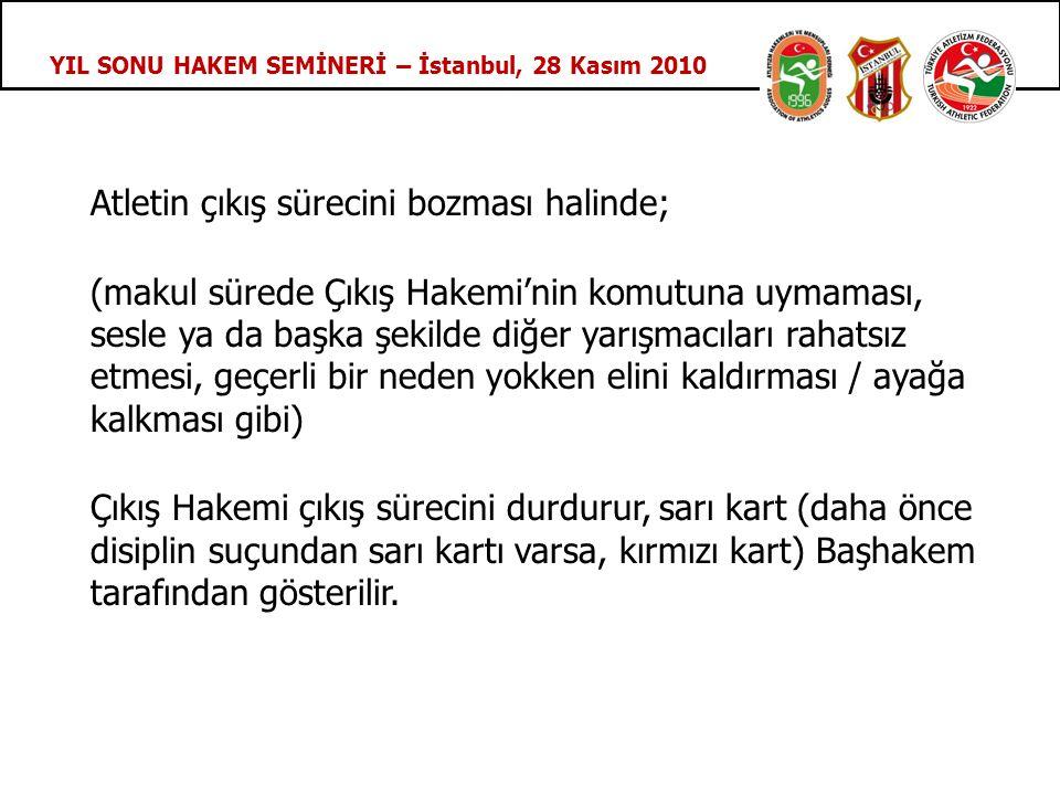 YIL SONU HAKEM SEMİNERİ – İstanbul, 28 Kasım 2010 Atletin çıkış sürecini bozması halinde; (makul sürede Çıkış Hakemi'nin komutuna uymaması, sesle ya da başka şekilde diğer yarışmacıları rahatsız etmesi, geçerli bir neden yokken elini kaldırması / ayağa kalkması gibi) Çıkış Hakemi çıkış sürecini durdurur, sarı kart (daha önce disiplin suçundan sarı kartı varsa, kırmızı kart) Başhakem tarafından gösterilir.