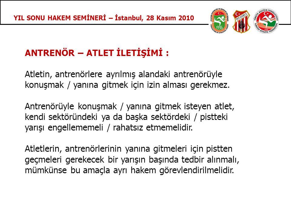 YIL SONU HAKEM SEMİNERİ – İstanbul, 28 Kasım 2010 ANTRENÖR – ATLET İLETİŞİMİ : Atletin, antrenörlere ayrılmış alandaki antrenörüyle konuşmak / yanına gitmek için izin alması gerekmez.