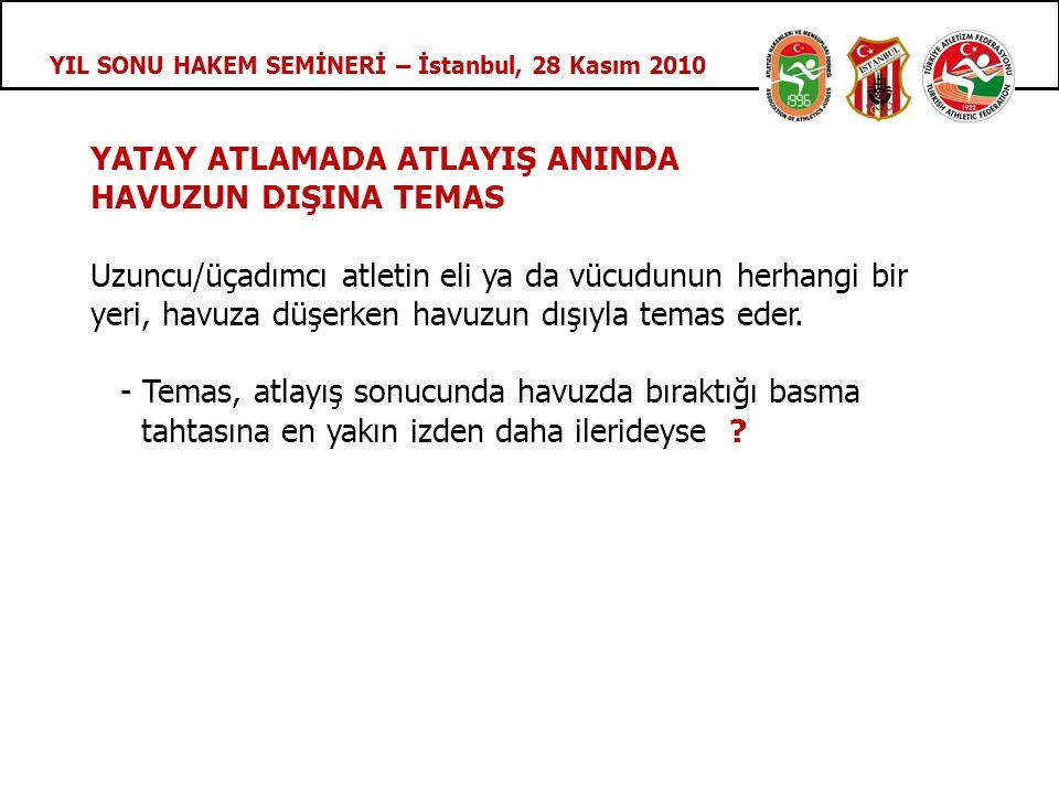 YIL SONU HAKEM SEMİNERİ – İstanbul, 28 Kasım 2010 YATAY ATLAMADA ATLAYIŞ ANINDA HAVUZUN DIŞINA TEMAS Uzuncu/üçadımcı atletin eli ya da vücudunun herhangi bir yeri, havuza düşerken havuzun dışıyla temas eder.