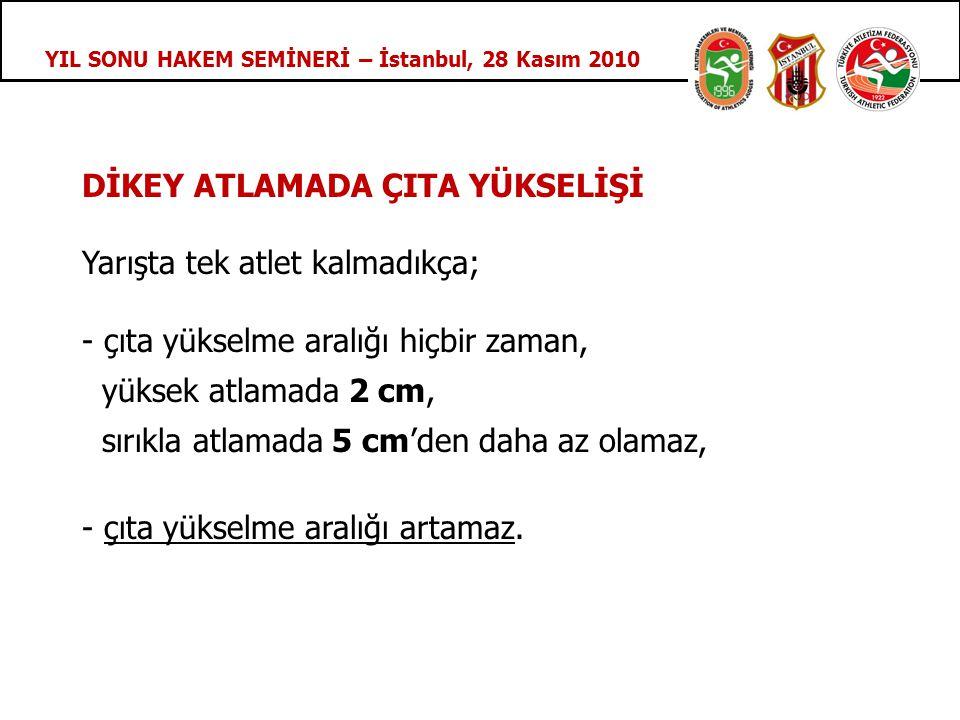 YIL SONU HAKEM SEMİNERİ – İstanbul, 28 Kasım 2010 DİKEY ATLAMADA ÇITA YÜKSELİŞİ Yarışta tek atlet kalmadıkça; - çıta yükselme aralığı hiçbir zaman, yüksek atlamada 2 cm, sırıkla atlamada 5 cm'den daha az olamaz, - çıta yükselme aralığı artamaz.