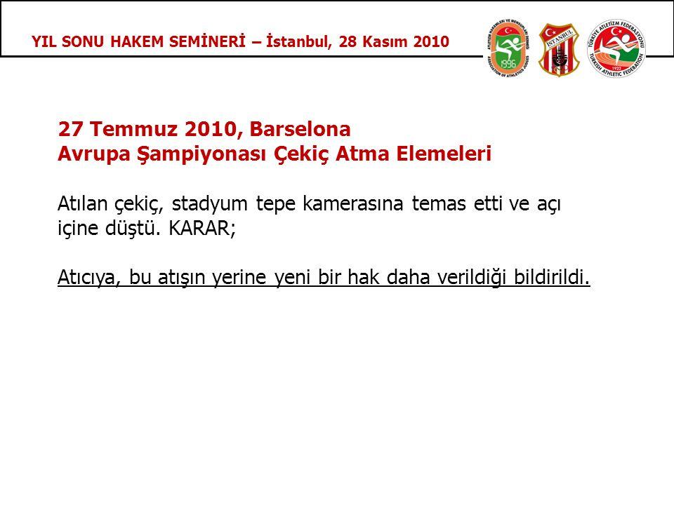 YIL SONU HAKEM SEMİNERİ – İstanbul, 28 Kasım 2010 27 Temmuz 2010, Barselona Avrupa Şampiyonası Çekiç Atma Elemeleri Atılan çekiç, stadyum tepe kamerasına temas etti ve açı içine düştü.