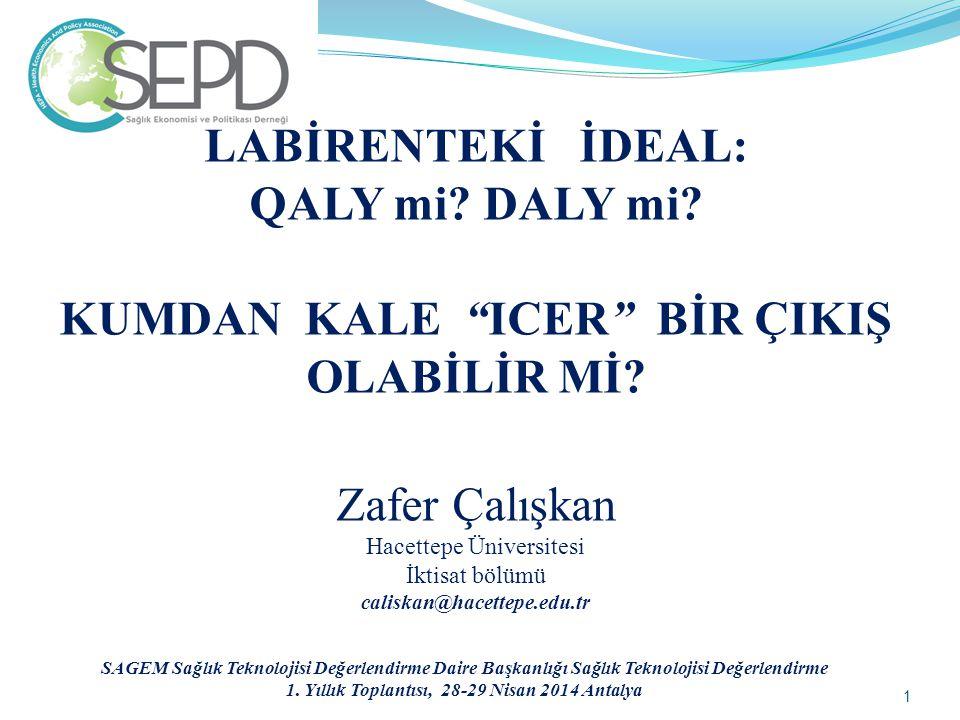 """LABİRENTEKİ İDEAL: QALY mi? DALY mi? KUMDAN KALE """"ICER"""" BİR ÇIKIŞ OLABİLİR Mİ? Zafer Çalışkan Hacettepe Üniversitesi İktisat bölümü caliskan@hacettepe"""