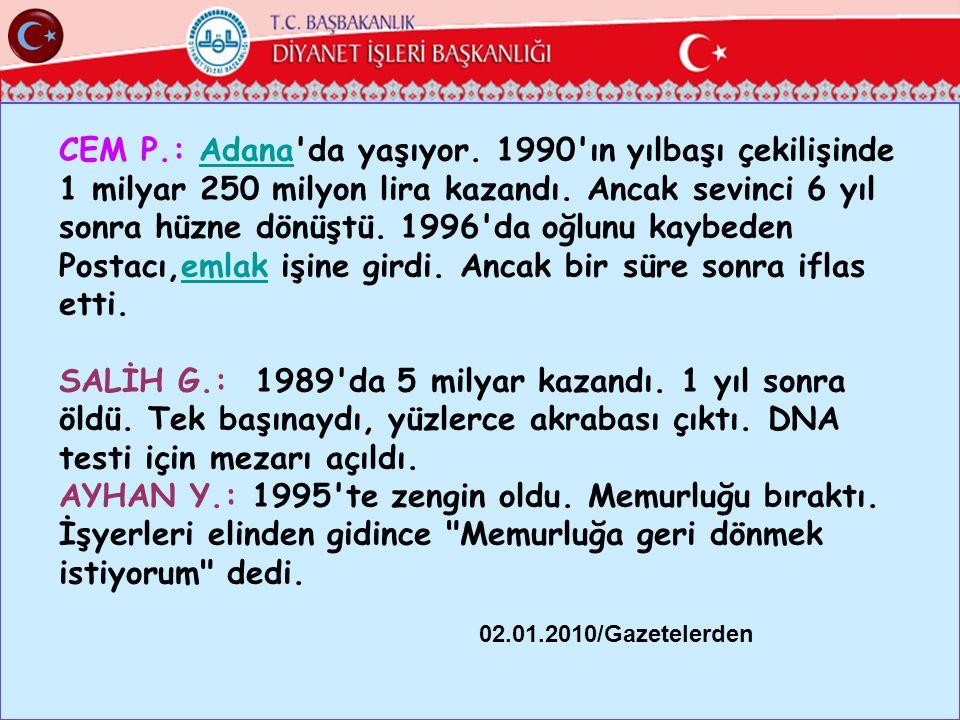 CEM P.: Adana'da yaşıyor. 1990'ın yılbaşı çekilişinde 1 milyar 250 milyon lira kazandı. Ancak sevinci 6 yıl sonra hüzne dönüştü. 1996'da oğlunu kaybed