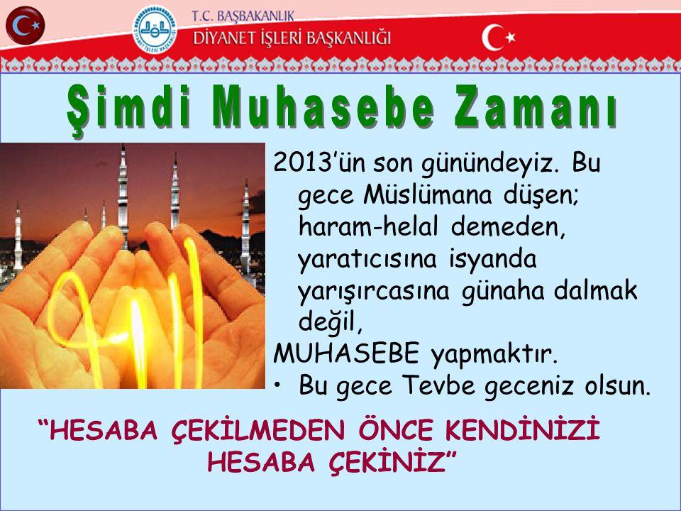 2013'ün son günündeyiz. Bu gece Müslümana düşen; haram-helal demeden, yaratıcısına isyanda yarışırcasına günaha dalmak değil, MUHASEBE yapmaktır. •Bu