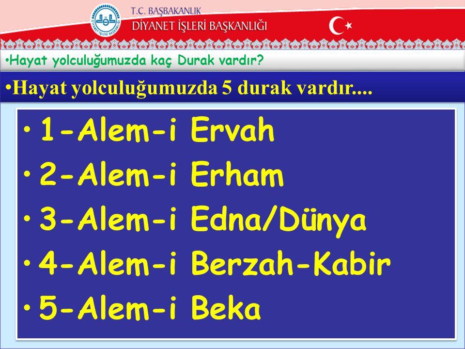• Hayat yolculuğumuzda kaç Durak vardır? 6 •Hayat yolculuğumuzda 5 durak vardır.... •1-Alem-i Ervah •2-Alem-i Erham •3-Alem-i Edna/Dünya •4-Alem-i Ber