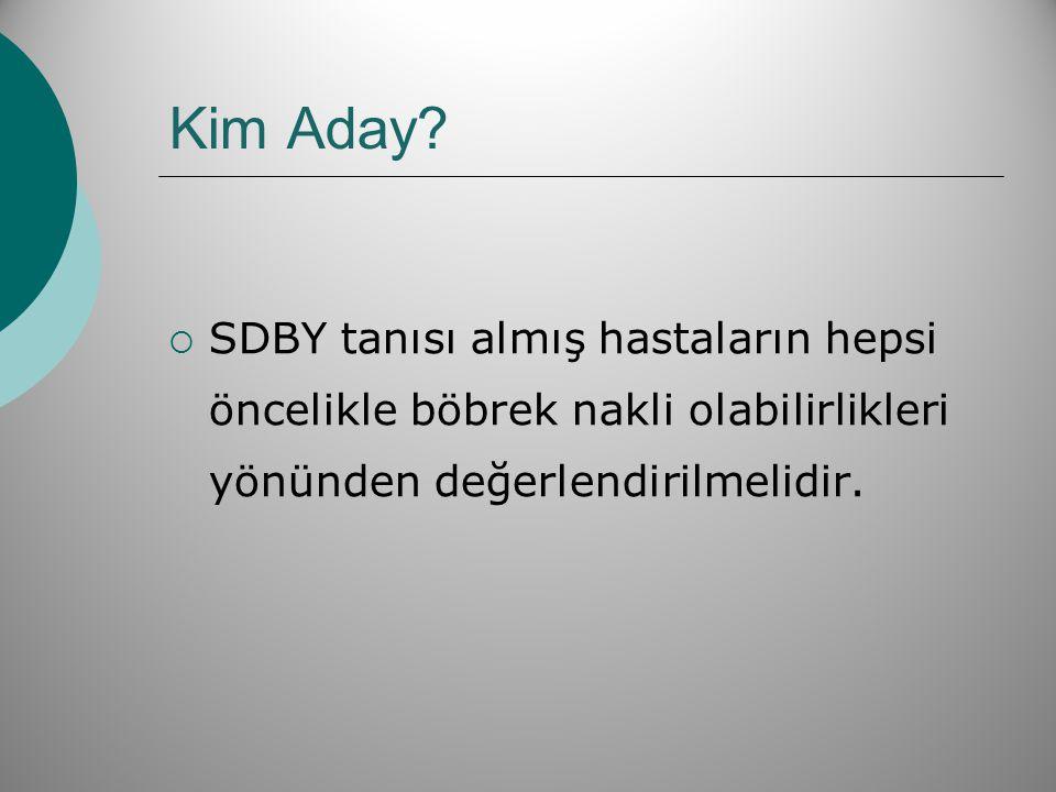 Kim Aday?  SDBY tanısı almış hastaların hepsi öncelikle böbrek nakli olabilirlikleri yönünden değerlendirilmelidir.